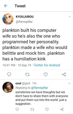 Android, God, and Twitter: Tweet  KYOUJUROU  @flamepillar  plankton built his computer  wife so he's also the one who  programmed her personality.  plankton made a wife who would  belittle and mock him. plankton  has a humiliation kink  10:41 PM 10 Sep 19 Twitter for Android  uzui @god 1m  Replying to @flamepillar  sometimes we have thoughts but we  don't have to share them with everyone  and put them out into the world. just a  suggestion Kinky