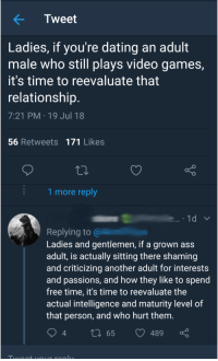Ass, Dating, and Funny: Tweet  Ladies, if you're dating an adult  male who still plays video games,  it's time to reevaluate that  relationship  7:21 PM 19 Jul 18  56 Retweets 171 Likes  1 more reply  Replying to @  Ladies and gentlemen, if a grown ass  adult, is actually sitting there shaming  and criticizing another adult for interests  and passions, and how they like to spend  free time, it's time to reevaluate the  actual intelligence and maturity level of  that person, and who hurt them  4 words hurt