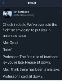 Tumblr, Blog, and Business: Tweet  lan Sausage  @stephenjmolloy  Check in desk: We've oversold the  flight so I'm going to put you in  business class  Me: Great.  *later  Professor: The first rule of business  is- you're late. Please sit down.  Me: I think there has been a mistake.  Professor: I said sit down. whitepeopletwitter:  The business class.
