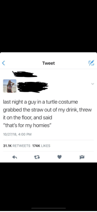 """Turtle, Thathappened, and Tweet: Tweet  last night a guy in a turtle costume  grabbed the straw out of my drink, threw  it on the floor, and said  """"that's for my homies""""  10/27/18, 4:00 PM  31.1K RETWEETS 174K LIKES"""