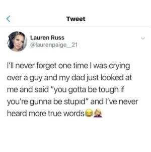 "Tough love.: Tweet  Lauren Russ  @laurenpaige 21  I'll never forget one time I was crying  over a guy and my dad just looked at  me and said ""you gotta be tough if  you're gunna be stupid"" and I've never  heard more true words Tough love."