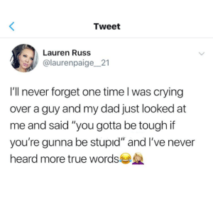 "Humans of Tumblr: Tweet  Lauren Russ  @laurenpaige_21  I'll never forget one time l was crying  over a guy and my dad just looked at  me and said ""you gotta be tough if  you're gunna be stupıd"" and I've never  heard more true words"