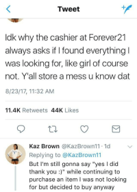 """<p>How to Forever21 (via /r/BlackPeopleTwitter)</p>: Tweet  ldk why the cashier at Forever21  always asks if I found everything  was looking for,like girl of course  not. Y'all store a mess u know dat  8/23/17, 11:32 AM  11.4K Retweets 44K Likes  a Kaz Brown @KazBrown11. 1d V  Replying to @KazBrown11  But I'm still gonna say """"yes I dic  thank you:)"""" while continuing to  purchase an item I was not looking  for but decided to buy anyway <p>How to Forever21 (via /r/BlackPeopleTwitter)</p>"""