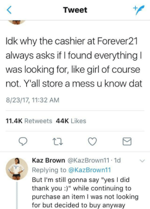 """How to Forever21: Tweet  ldk why the cashier at Forever21  always asks if I found everything  was looking for, like girl of course  not. Y'all store a mess u know dat  8/23/17, 11:32 AM  11.4K Retweets 44K Likes  a Kaz Brown @KazBrown11. 1d V  Replying to @KazBrown11  But I'm still gonna say """"yes I dic  thank you:)"""" while continuing to  purchase an item I was not looking  for but decided to buy anyway How to Forever21"""