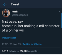 Iphone, Run, and Sex: Tweet  leash  @eleashajxnes  4E2  first base: sex  home run: her making a mii character  of u on her wii  Traducir Tweet  17:52 23 ene. 19 Twitter for iPhone  3.817 Retweets 22,5K Me gusta