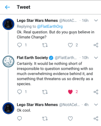 memehumor:  I'm conflicted…: Tweet  Lego Star Wars Memes @NotAC. 16h V  Replying to @FlatEarthOrg  Ok. Real question. But do you guys believe in  Climate Change?  Flat Earth Society Ф @FlatEarth.. . 1 0h  Certainly. It would be nothing short of  irresponsible to question something with so  much overwhelming evidence behind it, and  something that threatens us so directly as a  species  o D  Lego Star Wars Memes @NotACel... 4h V  o D  2  Ok cool memehumor:  I'm conflicted…