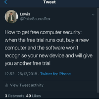 Iphone, Memes, and Twitter: Tweet  Lewis  @PolarSaurusRex  How to get free computer security  when the free trial runs out, buy a new  computer and the software won't  recognise your new device and will give  you another free trial  12:52 26/12/2018 Twitter for iPhone  ll View Tweet activity  3 Retweets 49 Likes You're welcome 🤫