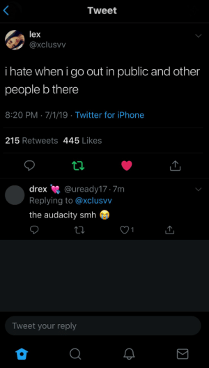 : Tweet  lex  @xclusvv  i hate when i go out in public and other  people b there  8:20 PM 7/1/19 Twitter for iPhone  215 Retweets 445 Likes  t  @uready17.7m  Replying to @xclusvv  drex  the audacity smh  1  Tweet your reply  Q