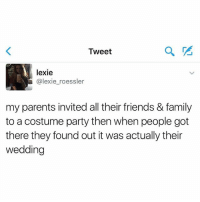 Family, Friends, and Memes: Tweet  lexie  @lexie_roessler  my parents invited all their friends & family  to a costume party then when people got  there they found out it was actually their  wedding I need a nap