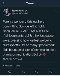 "Parents, Kids, and Suicide: Tweet  lightBright  y @xxeLlufituaeB  Parents wonder y kids out here  committing Suicide left to right  Because WE CAN'T TALK TO Y'ALL  Yall judgmental asf & think just cause  we expressing how we feel we being  disrespectful. It's so many ""problemed""  kids because of lack of communication  or miscommunication. But ok  12/12/18, 5:57 AM  1 Retweet 1 Like"
