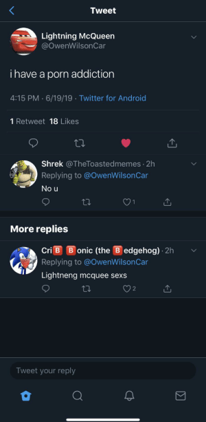 Android, Shrek, and Twitter: Tweet  Lightning McQueen  @OwenWilsonCar  i have a porn addiction  4:15 PM 6/19/19 Twitter for Android  1 Retweet 18 Likes  Shrek @TheToastedmemes 2h  Replying to @OwenWilson Car  No u  1  More replies  B onic (the B edgehog) 2h  Cri B  Replying to @OwenWilsonCar  Lightneng mcquee sexs  2  Tweet your reply  CP me_irl