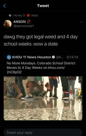 : Tweet  liked  Honey D  ANSON  @aansonsart  dawg they got legal weed and 4 day  school weeks. wow a state  KHOU 11 News Houston  @K... . 8/14/18  KHOU  STANDS FOR  HOUSTON  No More Mondays. Colorado School District  Moves to 4 Day Weeks on.khou.com/  2nC6pDZ  witx.com  Tweet your reply