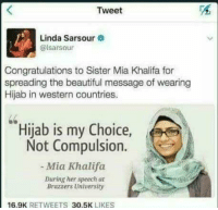 """Beautiful, Dank, and Meme: Tweet  Linda Sarsour  @lsarsour  Congratulations to Sister Mia Khalifa for  spreading the beautiful message of wearing  Hijab in western countries.  Hijab is my Choice,  Not Compulsion.  -Mia Khalifa  During her speech at  Brazzers University  16.9K RETWEETS 30.5K LIKES <p>A role model for all women via /r/dank_meme <a href=""""http://ift.tt/2gBawNq"""">http://ift.tt/2gBawNq</a></p>"""