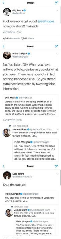 Blunts, Crazy, and Fake: Tweet  lly Murs  @ollyofficial  Fuck everyone get out of @Selfridges  now gun shots! I'm inside  24/11/2017, 17:00  4,643 Retweets 7,989 Lik   Tweet  Piers Morgan  @piersmorgan  No. You listen, Olly. When you have  millions of followers be very careful what  you tweet. There were no shots, in fact  nothing happened at all. So you stirred  extra needless panic by tweeting false  information  Olly Murs·@ollyofficial  Listen piers! I was shopping and then all of  sudden the whole place went mad, I mean  crazy people running & screaming towards  exits. We found a small office to hide to which  loads of staff and people were saying there..  24/11/2017, 18:38   Toni Kroos liked  James Blunt ● @JamesBlunt-55m  From the man who published fake Iraqi  torture pictures. LOL  Piers Morgan@piersmorgan  No. You listen, Olly. When you have  millions of followers be very careful  what you tweet. There were no  shots, in fact nothing happened at  all. So you stirred extra needless p...   Tweet  Kolo Toure  @KoloKolotoure28  Shut the fuck up  Piers Morgan @piersmorgan  You stay out of this @Tonikroos, if you know  what's good for you.  Toni Kroos liked  James Blunt @JamesBlunt-55m ﹀  From the man who published fake Iraqi  torture pictures. LOL  Piers Morgan @piersmorgan  No. You listen, Olly. When you have  millions of followers be very careful  what you tweet. There were no  shots, in fact nothing happened at - Olly Murs tweets about London. - Piers Morgan replies to Olly Murs. - James Blunt replies to Piers Morgan. - Toni Kroos likes James Blunt's tweet. - Kolo Touré out of nowhere!  Twitter at its best. https://t.co/FUbqV0qIlC