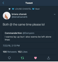 Being Alone, Anaconda, and Lay Up: Tweet  LOUISE CHANTAL liked  briana sha  @eenahsanairb  nee  Both @ the same time please lol  CommanderYen @Domyenn  I wanna lay up but I also wanna be left alone  lmao  7/22/18, 2:13 PM  100 Retweets 152 Likes