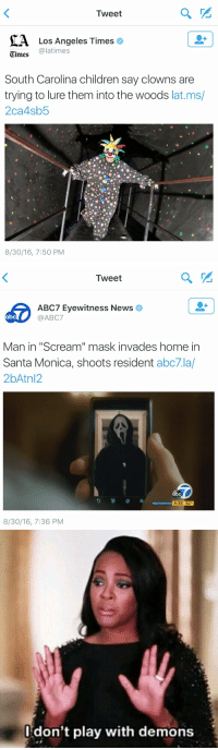 """Abc, Children, and Funny: Tweet  MA Los Angeles Times  e  @latimes  Times  South Carolina children say clowns are  trying to lure them into the woods  lat.ms/  2ca4sb5  8/30/16, 7:50 PM   Tweet  ABC7 Eyewitness News  abc  @ABC7  Man in """"Scream"""" mask invades home in  Santa Monica, shoots resident  abc7.la/  2bAtn12.  abc  E  #abc7eyewitness  4:35 82  8/30/16, 7:36 PM   don't play with demons literally my worst nightmares"""