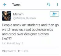 drool: Tweet  Maham  Mahama Hussain  People mock art students and then go  watch movies, read books/comics  and drool over designer clothes  like???  9:41 PM 06 Aug 16  89 RETWEETS 111 LIKES