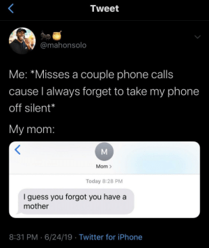 Iphone, Life, and Phone: Tweet  @mahonsolo  Me: *Misses a couple phone calls  cause l always forget to take my phone  off silent*  My mom:  Mom >  Today 8:28 PM  guess you forgot you have a  mother  8:31 PM 6/24/19 Twitter for iPhone So we're all living the SAME life at this point