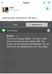 Bubba, Fucking, and Funny: Tweet  mak  (a makk milla  I ate his last cinnamon roll and.   Today  Notifications  Messages  Bubba  now  You're so fucking selfish. You don't care  about anyone but your damn self. You  always do this stupid shit Makayla. You're  a fat fuck for doing that to me. You knew... IM FUCKING SCREAMING