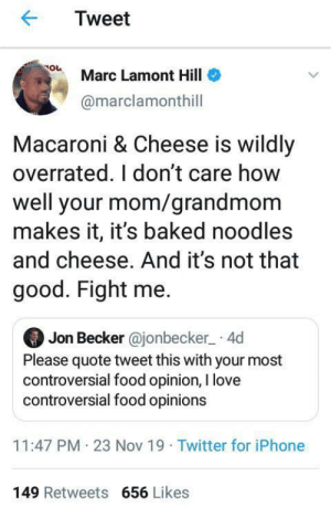 I guess we gotta jump Marc now.: Tweet  Marc Lamont Hill  @marclamonthill  Macaroni & Cheese is wildly  overrated. I don't care how  well your mom/grandmom  makes it, it's baked noodles  and cheese. And it's not that  good. Fight me.  Jon Becker @jonbecker 4d  Please quote tweet this with your most  controversial food opinion, I love  controversial food opinions  11:47 PM 23 Nov 19 Twitter for iPhone  149 Retweets 656 Likes I guess we gotta jump Marc now.