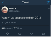Blackpeopletwitter, Thot, and Via: Tweet  Marcus  @BlvckGrip  Thot  Weren't we suppose to die in 2012  8/13/17, 6:45 PM  91 Retweets 177 Likes <p>I was ready then I'm ready now (via /r/BlackPeopleTwitter)</p>