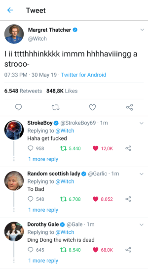 Me_irl: Tweet  Margret Thatcher  @Witch  Iii ttthhhinkkkk immm hhhhaviingg a  strooo-  07:33 PM 30 May 19 Twitter for Android  6.548 Retweets 848,8K Likes  StrokeBoy@StrokeBoy69  Replying to @Witch  Haha get fucked  1m  t5.440  958  12,0K  1 more reply  @Garlic 1m  Random scottish lady  Replying to @Witch  То Bad  t 6.708  8.052  548  1 more reply  Dorothy Gale  Replying to @Witch  @Gale 1m  Ding Dong the witch is dead  ti 8.540  645  68,0K  1 more reply Me_irl