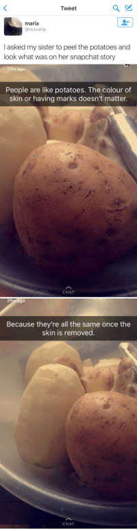OH MY GOD 😭😂: Tweet  maria  Ca mxxaria  asked my sister to peel the potatoes and  look what was on her snapchat story   29m ago  People are like potatoes. The colour of  skin or having marks doesn't matter.  CHAT   29m ago  Because they're all the same once the  skin is removed  CHAT OH MY GOD 😭😂