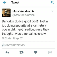 @marvthestandupcomedian son 🤣🤣🤣🤣🤣🤣🤣🤣: Tweet  Marv Woodson a  @MarvDaComedian  Darkskin dudes got it bad! I lost a  job doing security at a cemetery  overnight. I got fired because they  thought was a no call no show.  12:09 AM 15 Apr 17  di VIEW TWEET ACTIVITY @marvthestandupcomedian son 🤣🤣🤣🤣🤣🤣🤣🤣