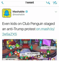 Club, Memes, and Protest: Tweet  Mashable  @mashable  Even kids on Club Penguin staged  an anti-Trump protest  on mash.to/  2eSaZXS  LIKE IT  P34  not my president  not  P341500569  043  1A5  NOT WITH HIM  e67O Not my president This caption is a lowkey joke I hate Donald Trump and will never call him my president unironically but i won't try to get him kicked out of office for political reasons that are really complicated but we can't set a precedent to put it simply