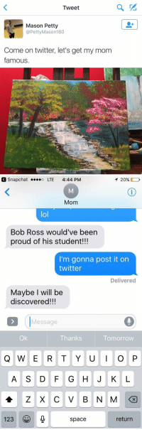This is amazing 😍😍 https://t.co/8bD1Y31SrU: Tweet  Mason Petty  @Petty Mason 160  Come on twitter, let's get my mom  famous   T 20%,  Snap Chat o LTE 4:44 PM  Mom  lol  Bob Ross would've been  proud of his student!!!  I'm gonna post it on  twitter  Delivered  Maybe will be  discovered!!!  Message  Thanks  Tomorrow  Q W E R T Y U I O P  123  return  space This is amazing 😍😍 https://t.co/8bD1Y31SrU