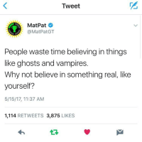 """Http, Time, and Wholesome: Tweet  MatPat  @MatPatGT  People waste time believing in things  like ghosts and vampires.  Why not believe in something real, like  yourself?  5/15/17, 11:37 AM  1,114 RETWEETS 3,875 LIKES <p>MatPat being wholesome via /r/wholesomememes <a href=""""http://ift.tt/2qp5A1S"""">http://ift.tt/2qp5A1S</a></p>"""