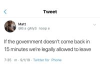 Phone, Twitter, and Government: Tweet  Matt  @B a gMyS noop e  If the government doesn't come back in  15 minutes we're legally allowed to leave  7:35 m-9/1/19 Twitter for Phone Meirl