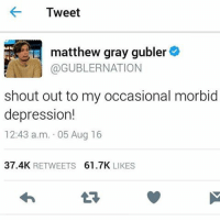 Memes, Matthew Gray Gubler, and 🤖: Tweet  matthew gray gubler  GaGUBLERNATION  shout out to my occasional morbid  depression!  12:43 a.m. 05 Aug 16  37.4K  RETWEETS  61.7K  LIKES my feed is gonna b 90% matthew gray gubler tweets nd that's okay !