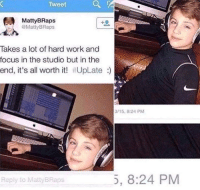 hardly working: Tweet  MattyBRaps  MattyBRaps  Takes a lot of hard work and  focus in the studio but in the  end, it's all worth it! #UpLate :)  3/15, 8:24 PM  Reply to MattyBRaps  5, 8:24 PM
