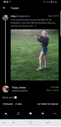 """Android, Ass, and Blackpeopletwitter: Tweet  May 6, 2018  meg @meggmaynor  i ain't scared to grab my gun and fight for my  homeland. if you don't like the american flag, you  can kiss my country ass!!  Tracy Jones  @familyhug4045  4:29 PM  May 12, 2018  What ass?  0 Retweets 2Likes  via Twitter for Android  リリ <p>What kind of """"yee haw"""" type of shit is this (via /r/BlackPeopleTwitter)</p>"""