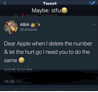 Apple, Stfu, and Asia: Tweet  Maybe: stfu  LI Lt. Aaron,ivRetweeted  ASIA+  @ukasiaa  Dear Apple when I delete the number  & let the hurt go need you to do the  same  5//18, 6:12 PM  14.5K Ret