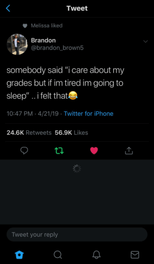 "Iphone, Twitter, and Sleep: Tweet  Melissa liked  Brandon  @brandon brown5  somebody said ""i care about my  grades but if im tired im going to  sleep"".. i felt that  10:47 PM- 4/21/19 Twitter for iPhone  24.6K Retweets 56.9K Likes  Tweet your reply"