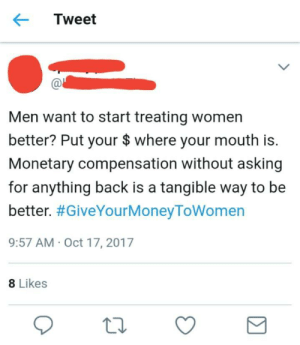 Tumblr, Blog, and Http: Tweet  Men want to start treating women  better? Put your $ where your mouth is.  Monetary compensation without asking  for anything back is a tangible way to be  better. #GiveYourMoneyToWomen  9:57 AM Oct 17, 2017  8 Likes memehumor:  Strong, Independent Woman