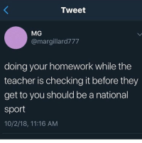 Friends, Memes, and Teacher: Tweet  MG  @margillard777  doing your homework while the  teacher is checking it before they  get to you should be a national  sport  10/2/18, 11:16 AM uhhh me !!and my friends freak out when i do