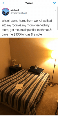 My mom turns on the vacuum while I'm sleeping and doesn't care. https://t.co/CN1CY1tPJz: Tweet  michael  @yaboymichaell  when i came home from work, i walked  into my room & my mom cleaned my  room, got me an air purifier (asthma) &  gave me $100 for gas & a note My mom turns on the vacuum while I'm sleeping and doesn't care. https://t.co/CN1CY1tPJz