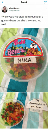 She Knows, Bears, and Girl Memes: Tweet  Migs Gomez  @MigsGomez  When you try to steal from your sister's  gummy bears but she knows you too  well..   Bed  NINA   I'm  dissappointed in  you, Kuya Something I would do 😂💀 https://t.co/8g2qXnEUSX