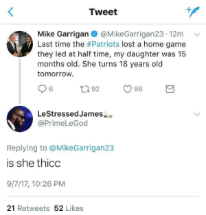 Well is she..?: Tweet  Mike Garrigan @MikeGarrigan23-12m  Last time the #Patriots lost a home game  they led at half time, my daughter was 15  months old. She turns 18 years old  tomorrow  v/  92 68  LeStressedJames  @PrimeLeGod  Replying to @MikeGarrigan23  is she thicc  9/7/17, 10:26 PM  21 Retweets 52 Likes Well is she..?
