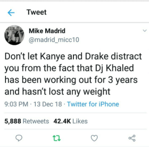 Beef, Dank, and DJ Khaled: Tweet  Mike Madrid  @madrid_micc10  Don't let Kanye and Drake distract  you from the fact that Dj Khaled  has been working out for 3 years  and hasn't lost any weight  9:03 PM 13 Dec 18 Twitter for iPhone  5,888 Retweets 42.4K Likes Beef = Major Key. by NotAGoodRedditor MORE MEMES
