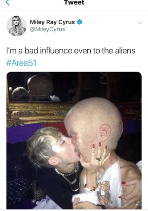 Bad, Miley Cyrus, and Aliens: Tweet  Miley Ray Cyrus  @MileyCyrus  I'm a bad influence even to the aliens  me irl