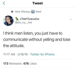 Dank, Iphone, and Memes: Tweet  Moe Waveyy liked  Chief Executive  @en_vy_me  I think men listen, you just have to  communicate without yelling and lose  the attitude.  11:17 AM- 2/16/19 Twitter for iPhone  173 Retweets 476 Likes SHE GETS IT! FINALLY SOMEONE GETS IT! by missuncleben MORE MEMES
