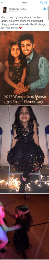 """This is the cutest thing in the world I'm crying 😭: Tweet  Mohammad Hasher  Gaits hashurr  Got to take my baby sister to her first  daddy daughter dance the other night  Sorry you don't have a dad but I'll always  be there for you   2017 Wonderland ance  12th Street Elementary   l,""""en,""""v : This is the cutest thing in the world I'm crying 😭"""