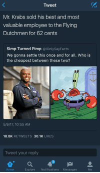 <p>Mystery solved. (via /r/BlackPeopleTwitter)</p>: Tweet  Mr. Krabs sold his best and most  valuable employee to the Flying  Dutchmen for 62 cents  Simp Turned Pimp @lOnlySayFacts  We gonna settle this once and for all. Who is  the cheapest between these two?  Do  5/9/17, 10:55 AM  18.8K RETWEETS 30.1K LIKES  Tweet your reply  Explore Notifications Messages  Me <p>Mystery solved. (via /r/BlackPeopleTwitter)</p>