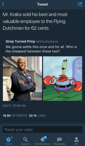 Mystery solved.: Tweet  Mr. Krabs sold his best and most  valuable employee to the Flying  Dutchmen for 62 cents  Simp Turned Pimp @lOnlySayFacts  We gonna settle this once and for all. Who is  the cheapest between these two?  Do  5/9/17, 10:55 AM  18.8K RETWEETS 30.1K LIKES  Tweet your reply  Explore Notifications Messages  Me Mystery solved.