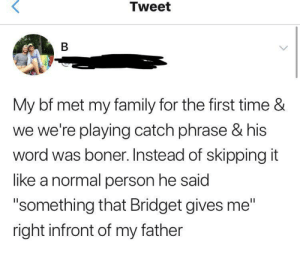 "Boner, Family, and Time: Tweet  My bf met my family for the first time &  we we're playing catch phrase & his  word was boner. Instead of skipping it  like a normal person he said  ""something that Bridget gives me""  right infront of my father Can't tell if it's more bold or stupid"