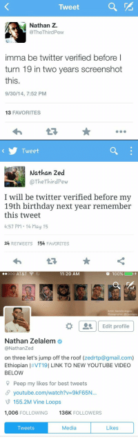 Speak It Into Existence: Tweet  Nathan Z.  @The Third Pew  imma be twitter verified before I  turn 19 in two years screenshot  this.  9/30/14, 7:52 PM  13 FAVORITES   Tweet  Nathan 2ed  I will be twitter verified before my  19th birthday next year remember  this tweet  4:57 PM 14 May 15  24  RETWEETS  154  FAVORITES   ..ooo AT&T  100%  11:20 AM  Artist: Mariella Angela  Photographer: @clararapoz  Edit profile  Nathan Zelalem  @Nathan Zed  on three let's jump off the roof  (zedrtp@gmail.com)  Ethiopian I VT19I LINK TO NEW YOUTUBE VIDEO  BELOW  Peep my likes for best tweets  SP youtube.com/watch?v 9kF65N...  155.2M Inde Loops  1,006 FOLLOWING  136K  FOLLOWERS  Media  Likes  Tweets Speak It Into Existence